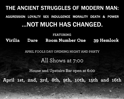 Featuring Virilia, Dare, Room Number One, 39 Hemlock. The Ancient Struggles of Modern Man: booze, heartbreak, aggression, sex, drugs, death and power…things really haven't changed that much. April Fools Day Opening Night and Party All Shows at 7:00…House and Upstairs Bar open at 6:00 April 1st, 2nd, 3rd, 8th, 9th, 10th, 15th and 16th